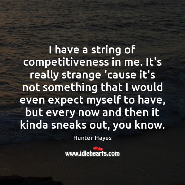 I have a string of competitiveness in me. It's really strange 'cause Hunter Hayes Picture Quote