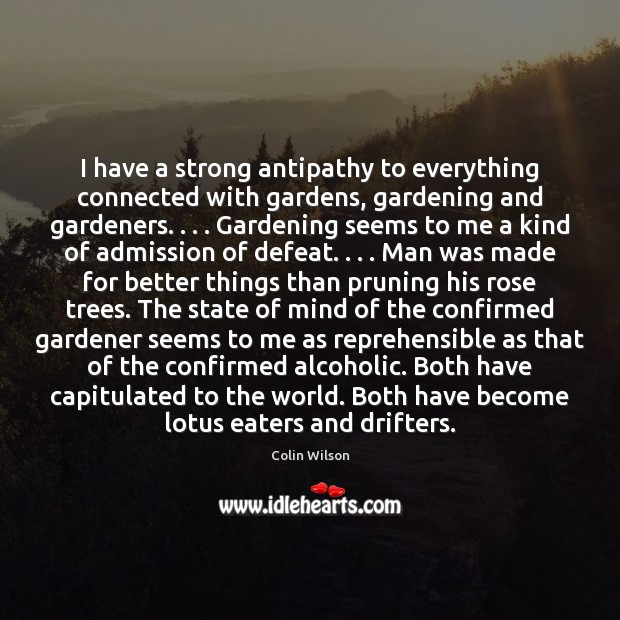 I have a strong antipathy to everything connected with gardens, gardening and Colin Wilson Picture Quote