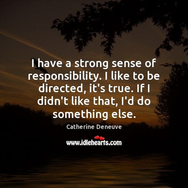 I have a strong sense of responsibility. I like to be directed, Catherine Deneuve Picture Quote