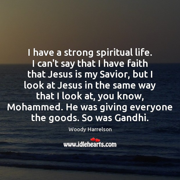 Image, I have a strong spiritual life. I can't say that I have