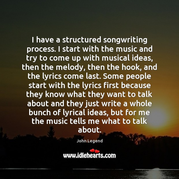 I have a structured songwriting process. I start with the music and John Legend Picture Quote