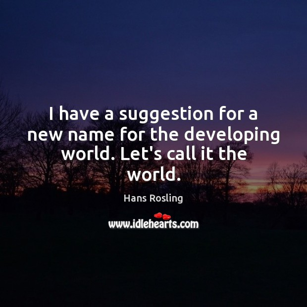 I have a suggestion for a new name for the developing world. Let's call it the world. Image