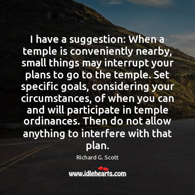 I have a suggestion: When a temple is conveniently nearby, small things Richard G. Scott Picture Quote