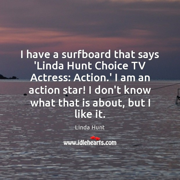 I have a surfboard that says 'Linda Hunt Choice TV Actress: Action. Linda Hunt Picture Quote