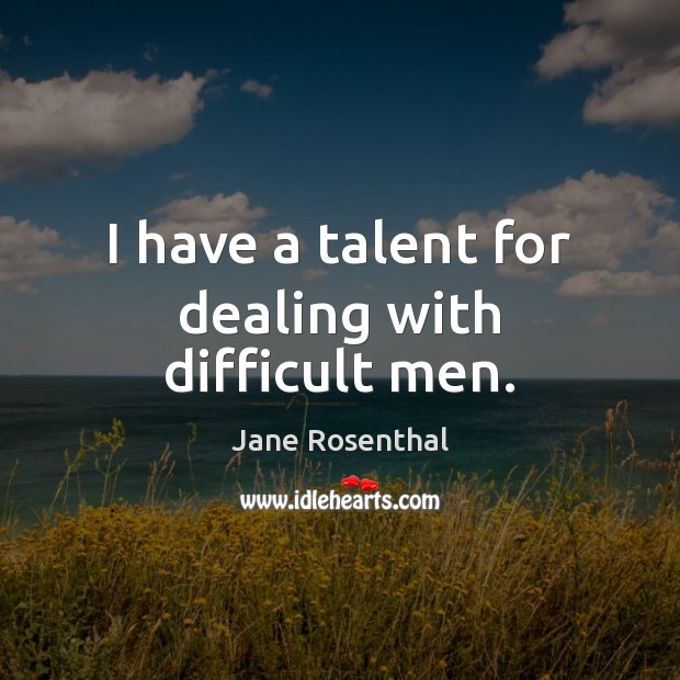 I have a talent for dealing with difficult men. Image