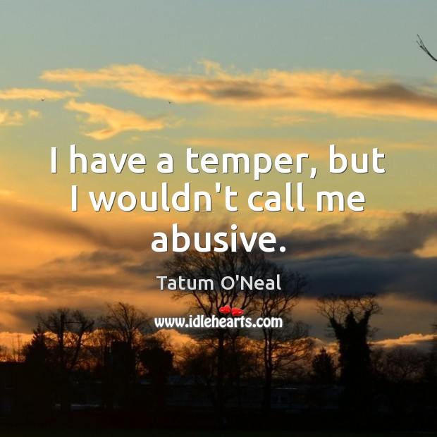 I have a temper, but I wouldn't call me abusive. Image