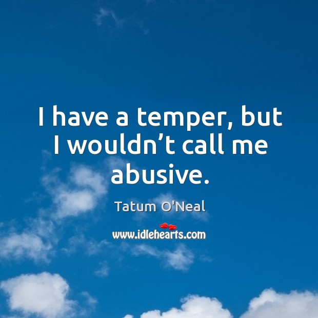 I have a temper, but I wouldn't call me abusive. Tatum O'Neal Picture Quote