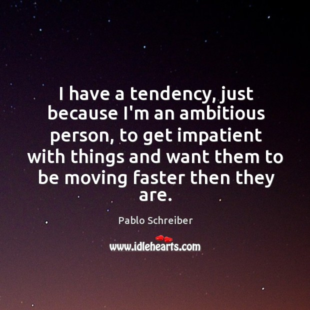 Image, I have a tendency, just because I'm an ambitious person, to get