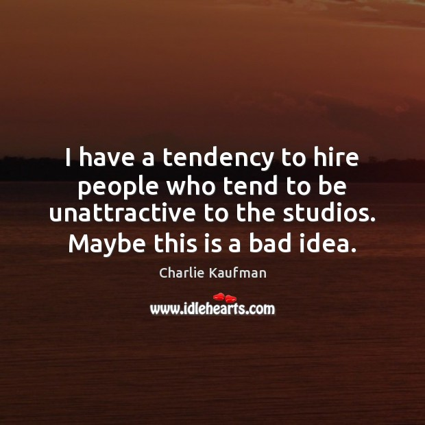 Image, I have a tendency to hire people who tend to be unattractive