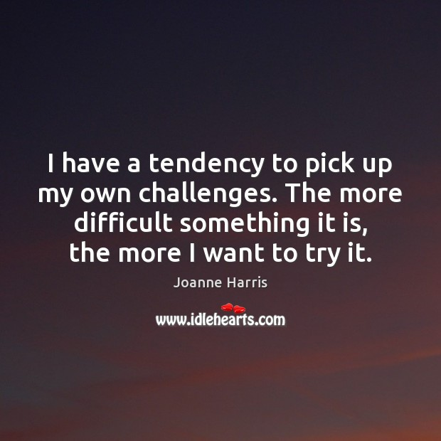 I have a tendency to pick up my own challenges. The more Joanne Harris Picture Quote