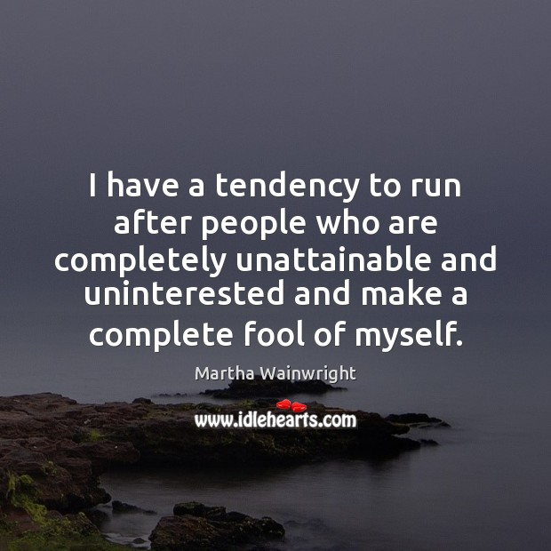 I have a tendency to run after people who are completely unattainable Image