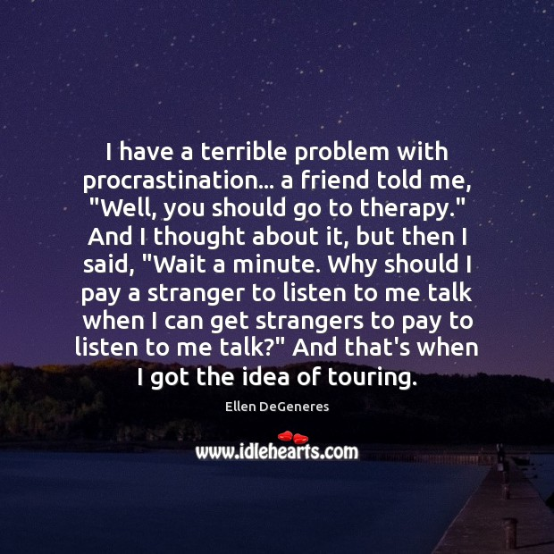 "Image, I have a terrible problem with procrastination… a friend told me, ""Well,"