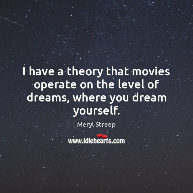 I have a theory that movies operate on the level of dreams, where you dream yourself. Image