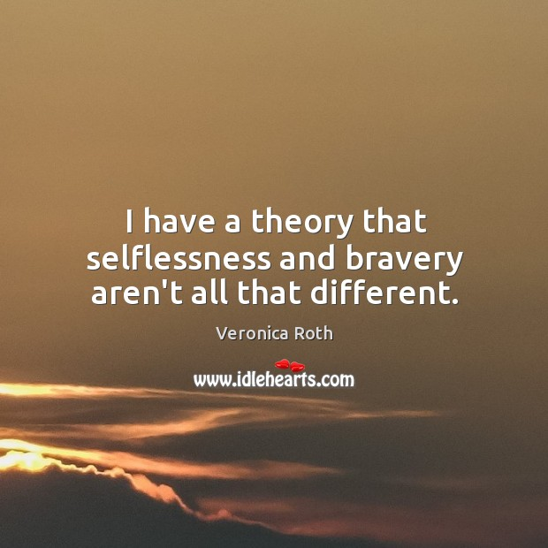 I have a theory that selflessness and bravery aren't all that different. Image