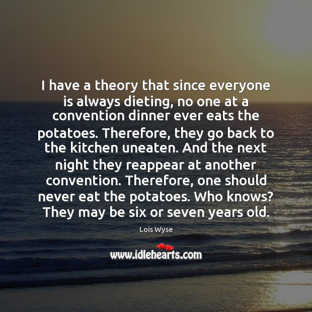 Image, I have a theory that since everyone is always dieting, no one