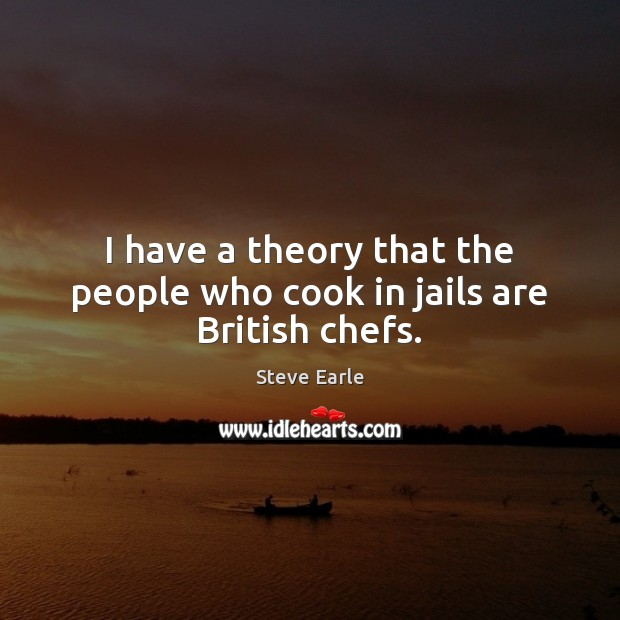 I have a theory that the people who cook in jails are British chefs. Steve Earle Picture Quote