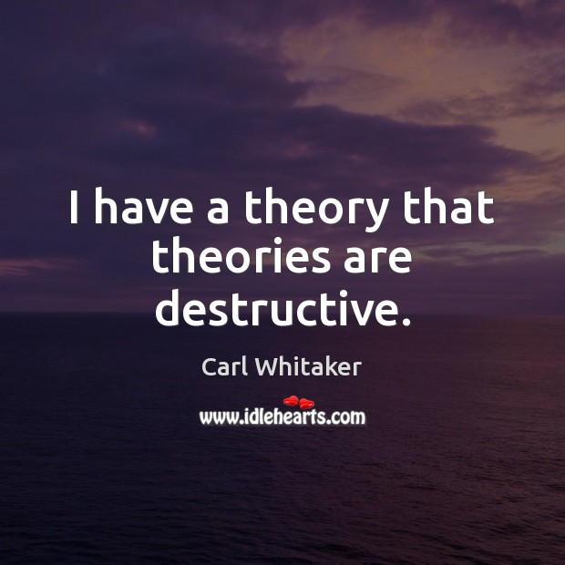 I have a theory that theories are destructive. Image