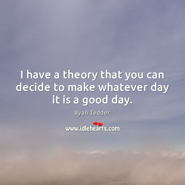 Image, I have a theory that you can decide to make whatever day it is a good day.