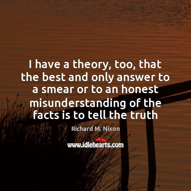 I have a theory, too, that the best and only answer to Misunderstanding Quotes Image
