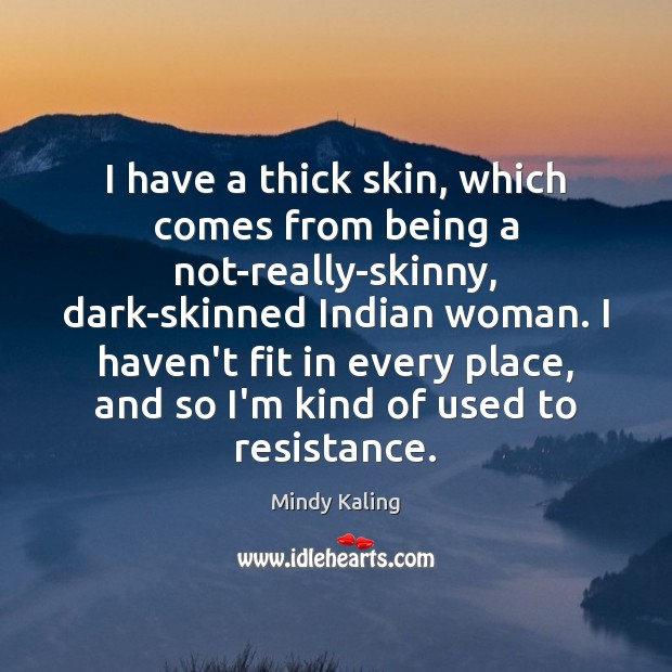 I have a thick skin, which comes from being a not-really-skinny, dark-skinned Image