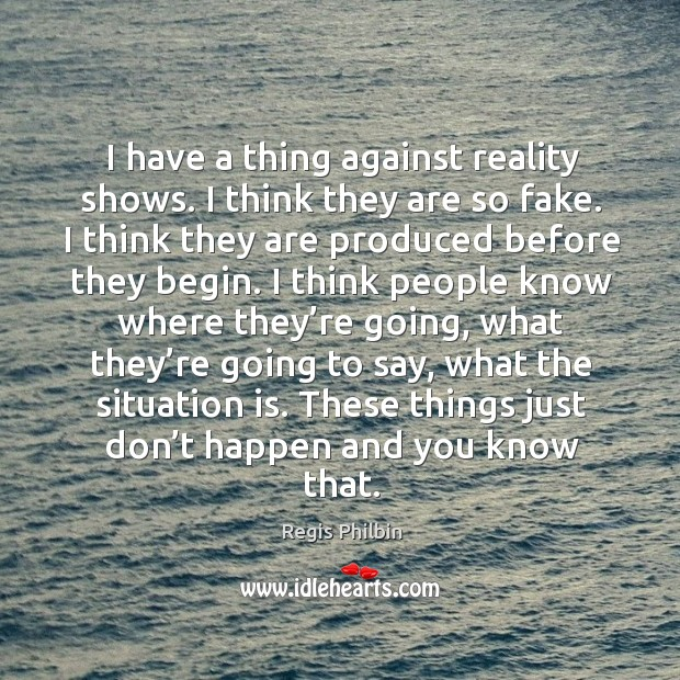 I have a thing against reality shows. I think they are so fake. I think they are produced before they begin. Image
