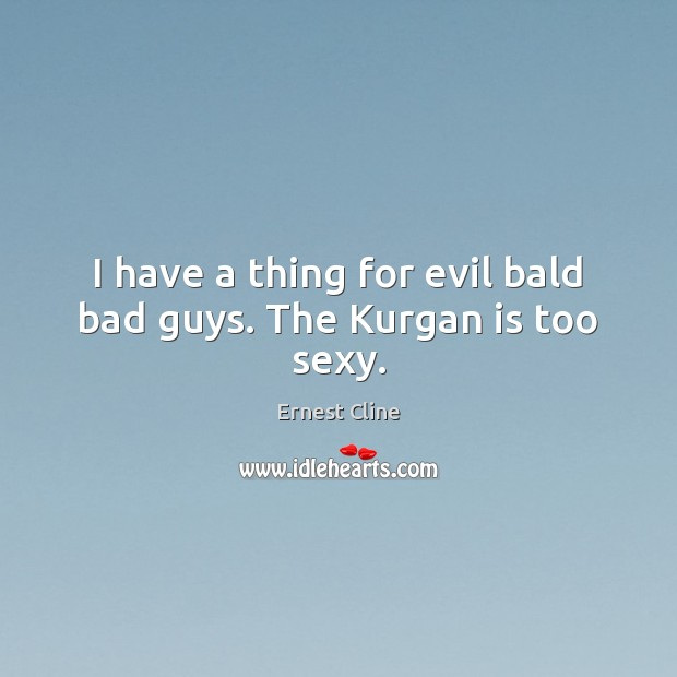 I have a thing for evil bald bad guys. The Kurgan is too sexy. Ernest Cline Picture Quote