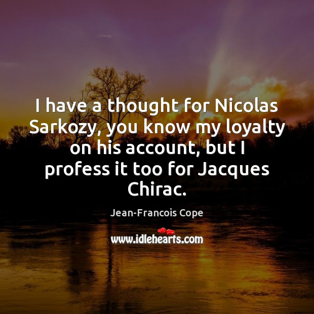 I have a thought for Nicolas Sarkozy, you know my loyalty on Image