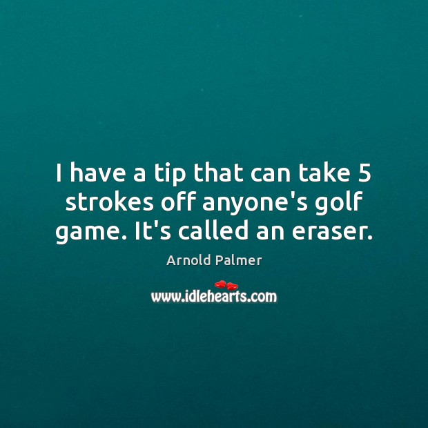 Image, I have a tip that can take 5 strokes off anyone's golf game. It's called an eraser.