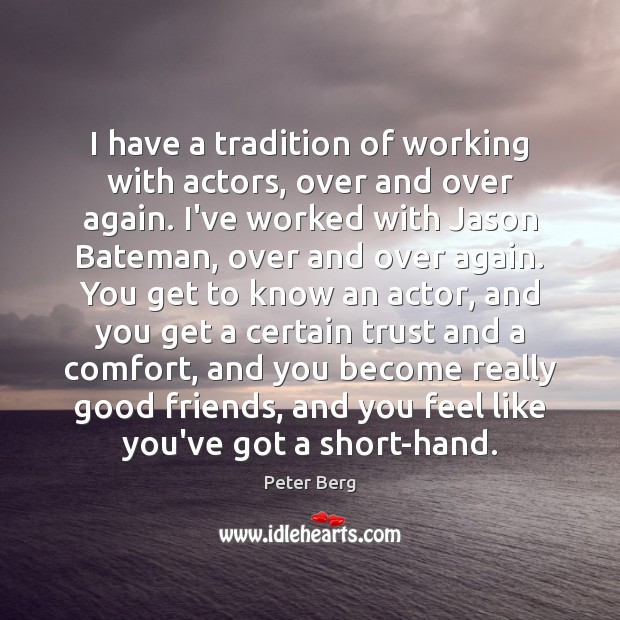 I have a tradition of working with actors, over and over again. Peter Berg Picture Quote