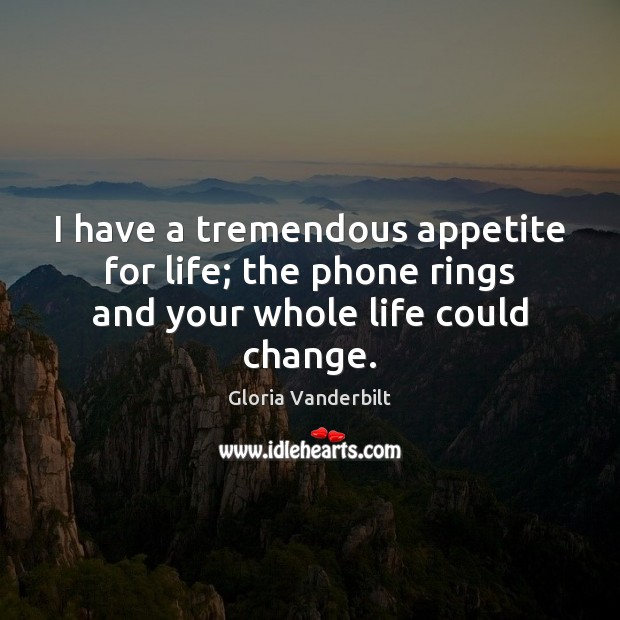 I have a tremendous appetite for life; the phone rings and your whole life could change. Gloria Vanderbilt Picture Quote