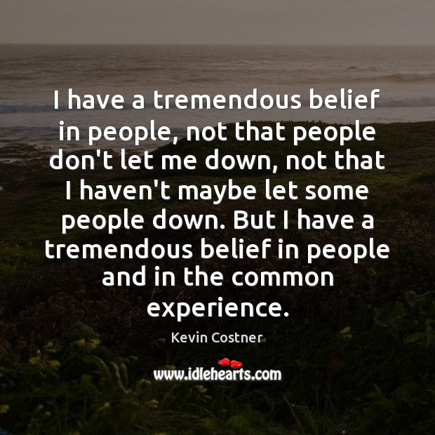 I have a tremendous belief in people, not that people don't let Kevin Costner Picture Quote