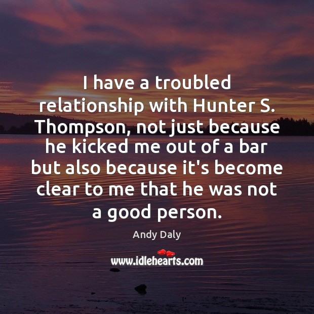 I have a troubled relationship with Hunter S. Thompson, not just because Image