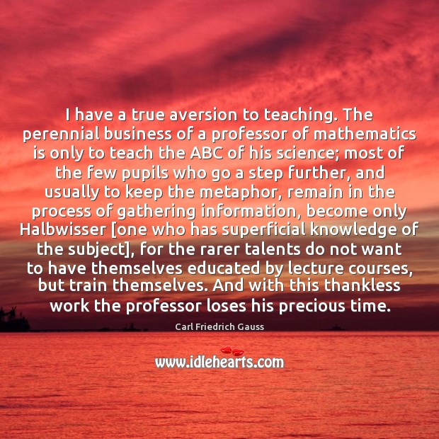 Image, I have a true aversion to teaching. The perennial business of a