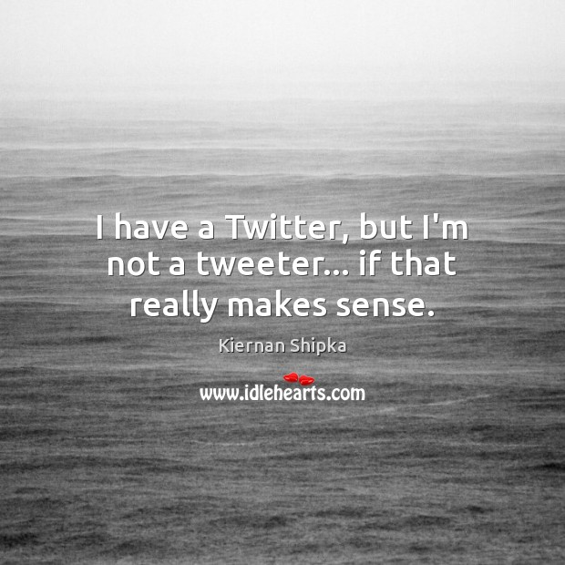 I have a Twitter, but I'm not a tweeter… if that really makes sense. Image