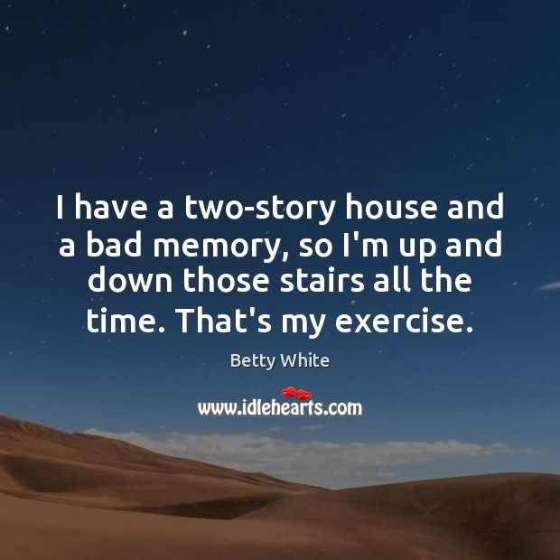 I have a two-story house and a bad memory, so I'm up Exercise Quotes Image