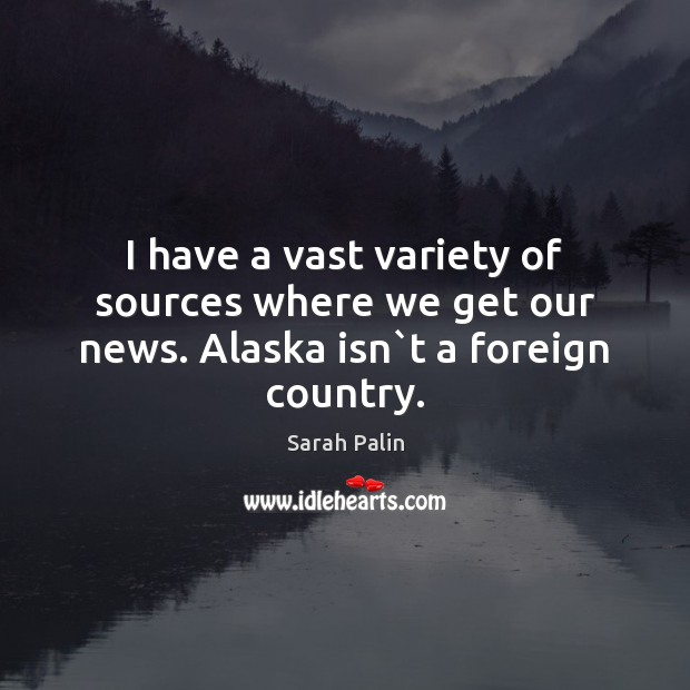 I have a vast variety of sources where we get our news. Alaska isn`t a foreign country. Image