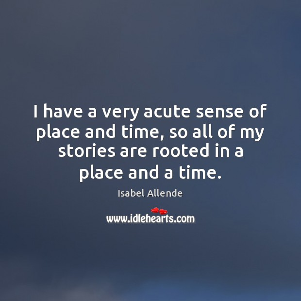 I have a very acute sense of place and time, so all Isabel Allende Picture Quote