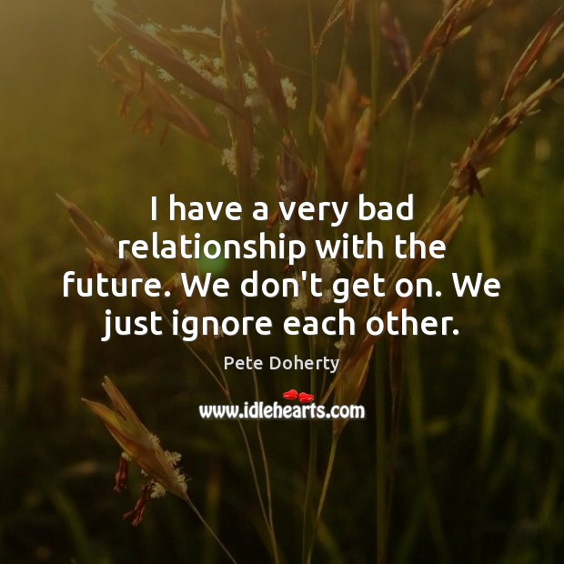 Image, I have a very bad relationship with the future. We don't get