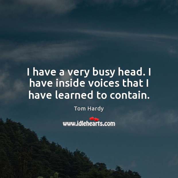I have a very busy head. I have inside voices that I have learned to contain. Tom Hardy Picture Quote