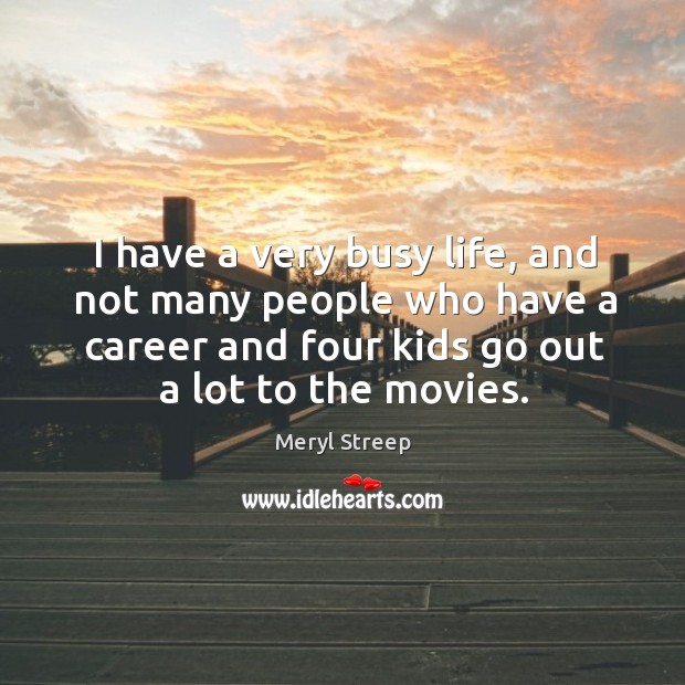I have a very busy life, and not many people who have a career and four kids go out a lot to the movies. Image