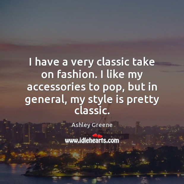 I have a very classic take on fashion. I like my accessories Ashley Greene Picture Quote