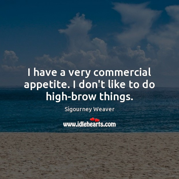 I have a very commercial appetite. I don't like to do high-brow things. Sigourney Weaver Picture Quote