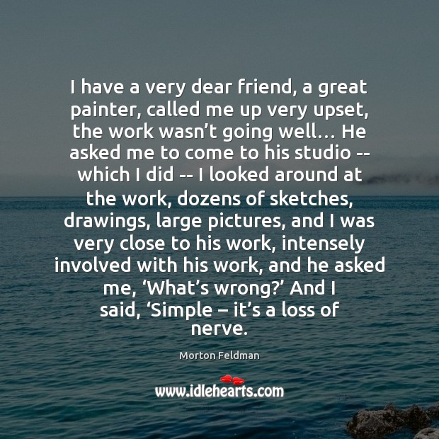 I have a very dear friend, a great painter, called me up Morton Feldman Picture Quote
