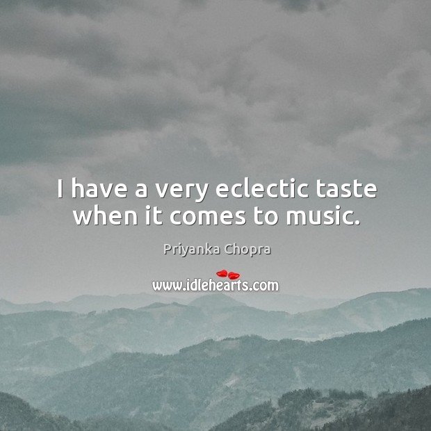 Image, I have a very eclectic taste when it comes to music.