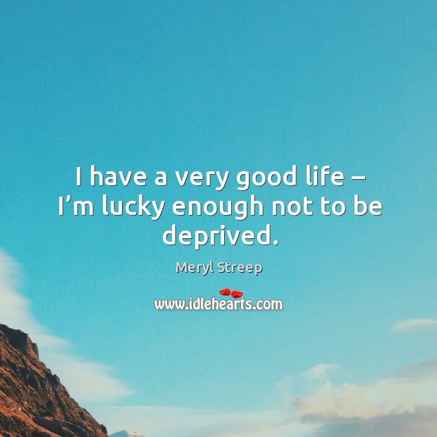 I have a very good life – I'm lucky enough not to be deprived. Image