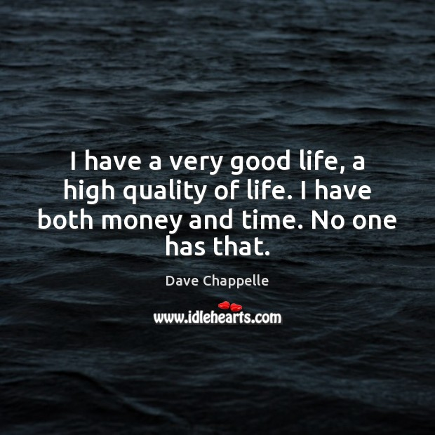 I have a very good life, a high quality of life. I Dave Chappelle Picture Quote