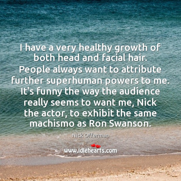I have a very healthy growth of both head and facial hair. Nick Offerman Picture Quote