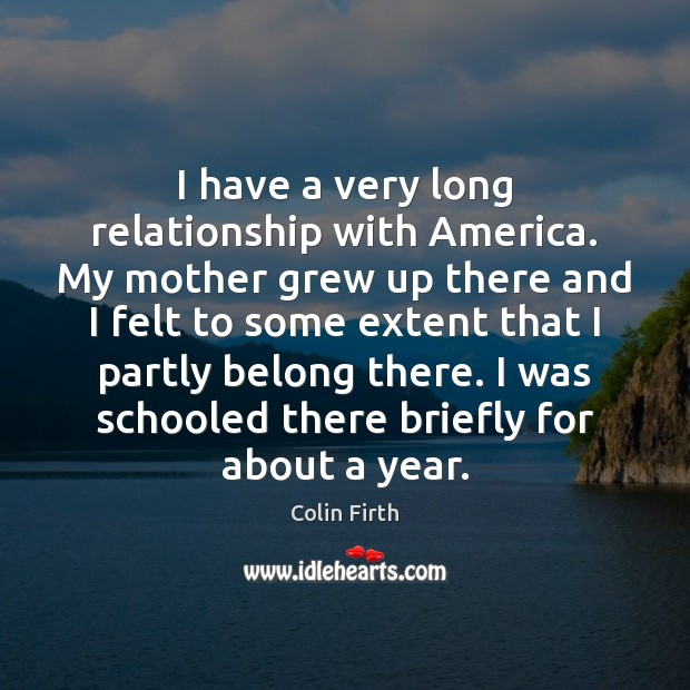 I have a very long relationship with America. My mother grew up Colin Firth Picture Quote