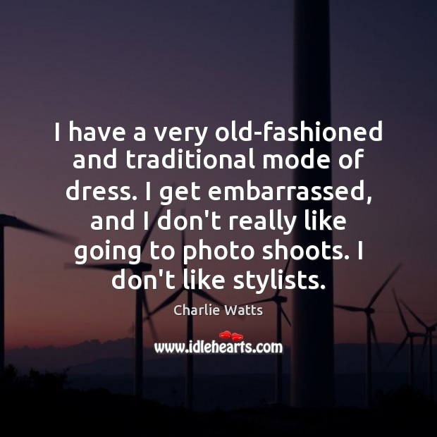 I have a very old-fashioned and traditional mode of dress. I get Charlie Watts Picture Quote