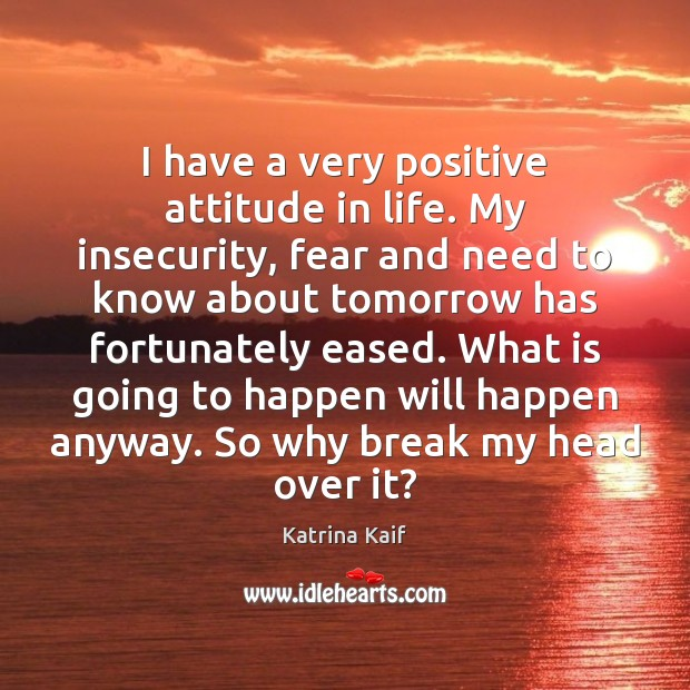 I have a very positive attitude in life. My insecurity, fear and Positive Attitude Quotes Image